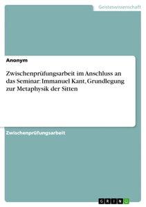 Zwischenpr?fungsarbeit im Anschluss an das Seminar: Immanuel Kant, Grundlegung zur Metaphysik der Sitten【電子書籍】[ Anonym ]