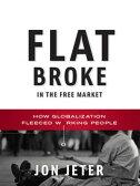 Flat Broke in the Free Market: How Globalization Fleeced Working People【電子書籍】[ Jon Jeter ]
