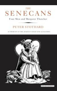 The SenecansFour Men and Margaret Thatcher【電子書籍】[ Peter Stothard ]