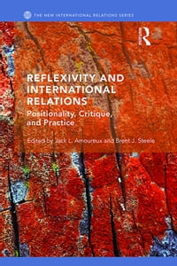 Reflexivity and International RelationsPositionality, Critique, and Practice【電子書籍】