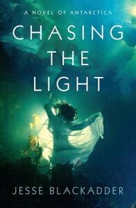 Chasing the LightA Novel of Antarctica【電子書籍】[ Jesse Blackadder ]