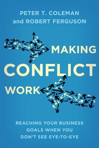 Making Conflict WorkReaching your business goals when you don't see eye-to-eye【電子書籍】[ Peter T. Coleman ]