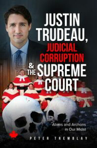 Justin Trudeau, Judicial Corruption and the Supreme Court of CanadaAliens and Archons in Our Midst【電子書籍】