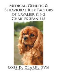 Medical, Genetic & Behavioral Risk Factors of Cavalier King Charles Spaniels【電子書籍】[ ROSS D. CLARK, DVM ][楽天Kobo電子書籍ストア]