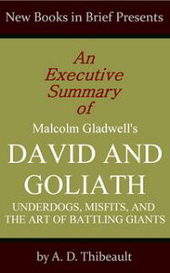 An Executive Summary of Malcolm Gladwell's 'David and Goliath: Underdogs, Misfits, and the Art of Battling Giants'【電子書籍】[ A. D. Thibeault ]
