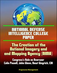 National Defense Intelligence College Paper: The Creation of the National Imagery and Mapping Agency: Congress's Role as Overseer - Colin Powell, John Glenn, Newt Gingrich, CIA【電子書籍】[ Progressive Management ]