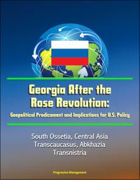 Georgia After the Rose Revolution: Geopolitical Predicament and Implications for U.S. Policy - South Ossetia, Central Asia, Transcaucasus, Abkhazia, Transnistria【電子書籍】[ Progressive Management ]