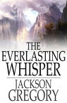 The Everlasting Whisper【電子書籍】[ Jackson Gregory ]