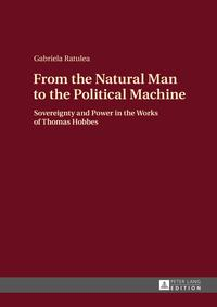 From the Natural Man to the Political MachineSovereignty and Power in the Works of Thomas Hobbes【電子書籍】[ Gabriela Ratulea ]