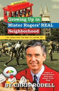 Growing up in Mister Rogers' Real Neighborhood: Life Lessons from the Heart of Latrobe, Pa【電子書籍】[ Chris Rodell ]
