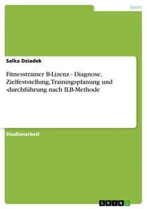 Fitnesstrainer B-Lizenz - Diagnose, Zielfeststellung, Trainingsplanung und -durchf?hrung nach ILB-Methode【電子書籍】[ Salka Dziadek ]