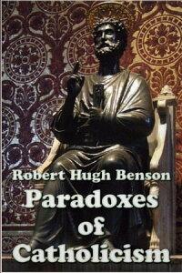 Paradoxes of Catholicism【電子書籍】[ Robert Hugh Benson ]