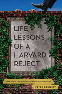 Life Lessons of a Harvard RejectTear Down the Walls Holding Back Your Success【電子書籍】[ Peter Bennett ]