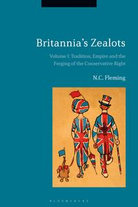 Britannia's Zealots, Volume ITradition, Empire and the Forging of the Conservative Right【電子書籍】[ Dr. N.C. Fleming ]