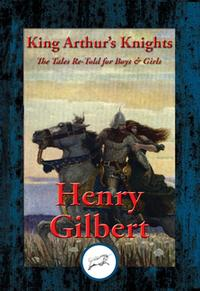 King Arthur's KnightsThe Tales Re-Told for Boys & Girls【電子書籍】[ Henry Gilbert ]