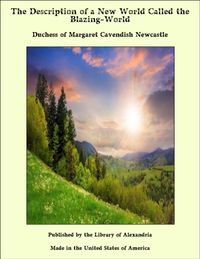 The Description of a New World Called the Blazing-World【電子書籍】[ Duchess of Margaret Cavendish Newcastle ]