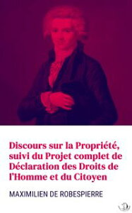 Discours sur la Propri?t?, suivi du Projet complet de D?claration des Droits de l'Homme et du Citoyen【電子書籍】[ Maximilien de Robespierre ]