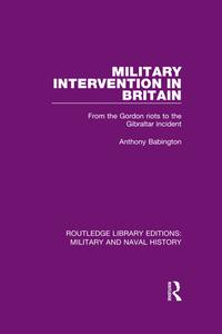 Military Intervention in BritainFrom the Gordon Riots to the Gibraltar Incident【電子書籍】[ Anthony Babington ]