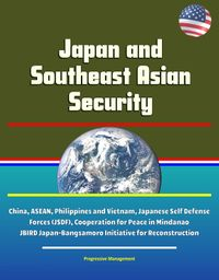 Japan and Southeast Asian Security - China, ASEAN, Philippines and Vietnam, Japanese Self Defense Forces (JSDF), Cooperation for Peace in Mindanao, JBIRD Japan-Bangsamoro Initiative for Reconstruction【電子書籍】[ Progressive Management ]