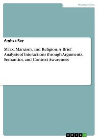 Marx, Marxism, and Religion. A Brief Analysis of Interactions through Arguments, Semantics, and Context Awareness【電子書籍】[ Arghya Ray ]