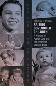 Raising Government ChildrenA History of Foster Care and the American Welfare State【電子書籍】[ Catherine E. Rymph ]