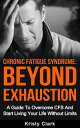 Chronic Fatigue Syndrome: Beyond Exhaustion - A Guide To Overcome CFS And Start Living Your Life Without Limits.【電子書籍】[ Kristy Clark ]