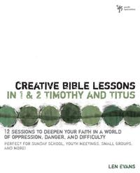 Creative Bible Lessons in 1 and 2 Timothy and Titus12 Sessions to Deepen Your Faith in a World of Oppression, Danger, and Difficulty【電子書籍】[ Len Evans ]