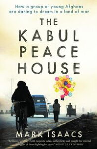 The Kabul Peace HouseHow a Group of Young Afghans are Daring to Dream in a Land of War【電子書籍】[ Mark Isaacs ]