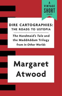 Dire CartographiesThe Roads to Ustopia and The Handmaid's Tale【電子書籍】[ Margaret Atwood ]
