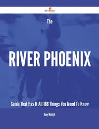 The River Phoenix Guide That Has It All - 188 Things You Need To Know【電子書籍】[ Danny Mcknight ]