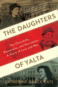The Daughters of YaltaThe Churchills, Roosevelts, and Harrimans: A Story of Love and War【電子書籍】[ Catherine Grace Katz ]