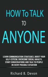 How To Talk To Anyone: Learn Communication Strategies, Boost Your Self-Esteem, Overcome Social Anxiety, Start Conversations And Talk To People In Every Possible Situation【電子書籍】[ Richard B. Devon ]