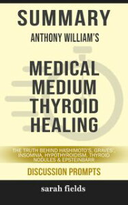 Summary of Medical Medium Thyroid Healing: The Truth behind Hashimoto's, Graves', Insomnia, Hypothyroidism, Thyroid Nodules & Epstein-Barr by Anthony William (Discussion Prompts)【電子書籍】[ Sarah Fields ]
