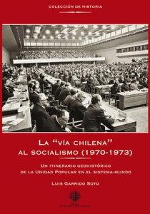 """La """"v?a chilena"""" al socialismo (1970-1973)Un intinerario geohist?rico de la Unidad Popular en el sistema-mundo【電子書籍】[ Luis Garrido Soto ]"""
