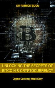 Unlocking The Secrets Of Bitcoin And Cryptocurrency【電子書籍】[ Sir Patrick Bijou ]