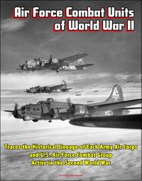 Air Force Combat Units of World War II: Traces the Historical Lineage of Each Army Air Corps and U.S. Air Force Combat Group Active in the Second World War【電子書籍】[ Progressive Management ]
