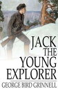 Jack the Young ExplorerA Boy's Experiences in the Unknown Northwest【電子書籍】[ George Bird Grinnell ]