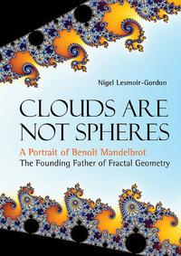 Clouds Are Not Spheres: A Portrait Of Benoit Mandelbrot, The Founding Father Of Fractal Geometry【電子書籍】[ Nigel Lesmoir-gordon ]