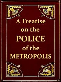 A Treatise on the Police of the Metropolis, Sixth EditionContaining a detail of the various crimes and misdemeanors by which public and private property and security are, at present, injured and endangered: and suggesting remedies for th【電子書籍】