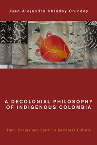 A Decolonial Philosophy of Indigenous ColombiaTime, Beauty, and Spirit in Kam?nt?? Culture【電子書籍】[ Juan Alejandro Chindoy Chindoy ]