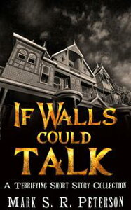 If Walls Could Talk: A Terrifying Short Story Collection【電子書籍】[ Mark S. R. Peterson ]