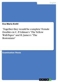 'Together they would be complete' Female Doubles in C. P. Gilman's 'The Yellow Wall-Paper' and H. James's 'The Bostonians'【電子書籍】[ Eva Maria Krehl ]