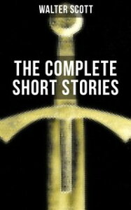 THE COMPLETE SHORT STORIES OF SIR WALTER SCOTTChronicles of the Canongate, The Keepsake Stories, The Highland Widow, The Tapestried Chamber, Halidon Hill, Auchindrane…【電子書籍】[ Walter Scott ]