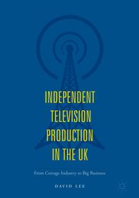 Independent Television Production in the UKFrom Cottage Industry to Big Business【電子書籍】[ David Lee ]