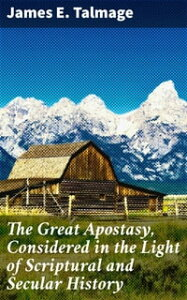 The Great Apostasy, Considered in the Light of Scriptural and Secular History【電子書籍】[ James E. Talmage ]