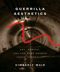 Guerrilla AestheticsArt, Memory, and the West German Urban Guerrilla【電子書籍】[ Kimberly Mair ]
