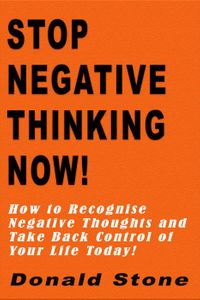 Stop Negative Thinking Now! : How to Recognise Negative Thoughts and Take Back Control of Your Life Today!Mind Management Series, #1【電子書籍】[ Donald Stone ]