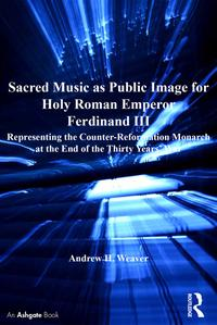 Sacred Music as Public Image for Holy Roman Emperor Ferdinand IIIRepresenting the Counter-Reformation Monarch at the End of the Thirty Years' War【電子書籍】[ Andrew H. Weaver ]