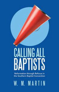Calling All BaptistsReformation Through Refocus in the Southern Baptist Convention【電子書籍】[ W. M. Martin ]