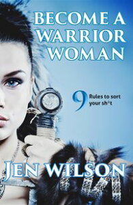 Become A Warrior Woman9 Rules to sort your shit【電子書籍】[ Jen Wilson ]